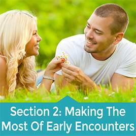 Section 2 – Making The Most Out Of Your Early Encounters